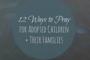 12 Ways To Pray For Adopted Children + Their Families