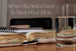when you're too tired to read your bible
